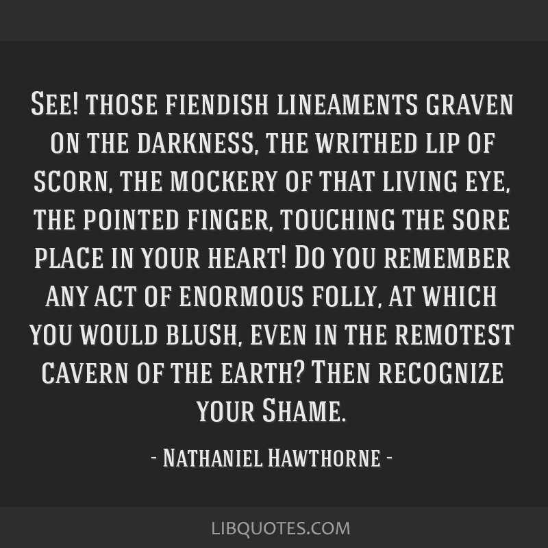 See! those fiendish lineaments graven on the darkness, the writhed lip of scorn, the mockery of that living eye, the pointed finger, touching the...