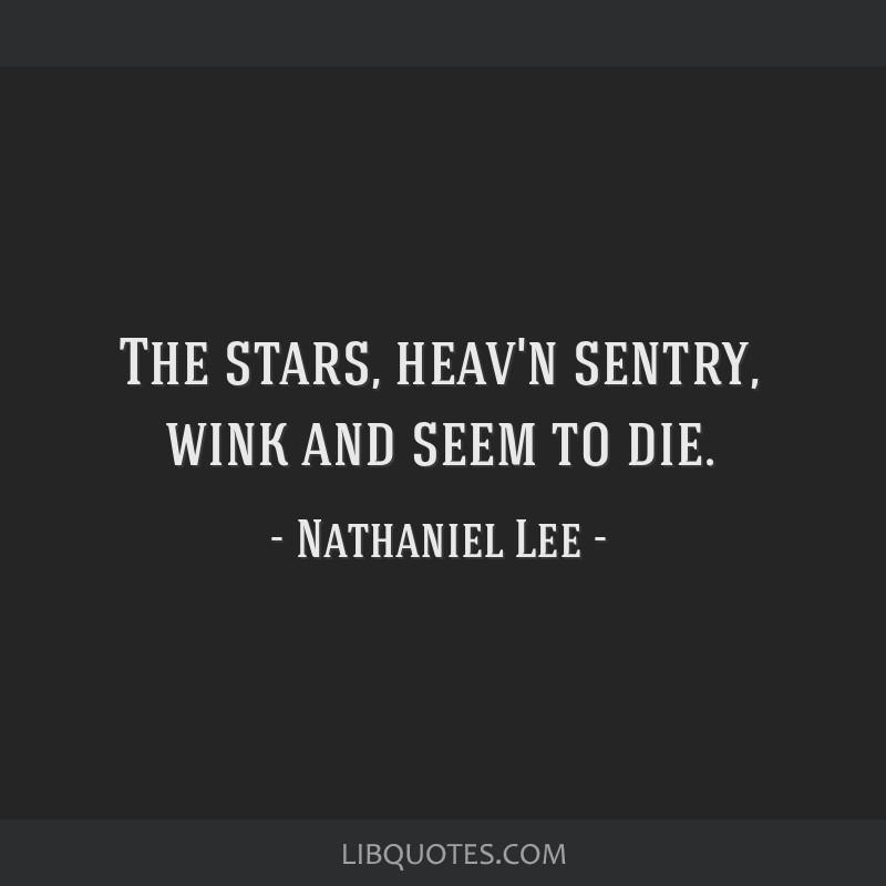 The stars, heav'n sentry, wink and seem to die.