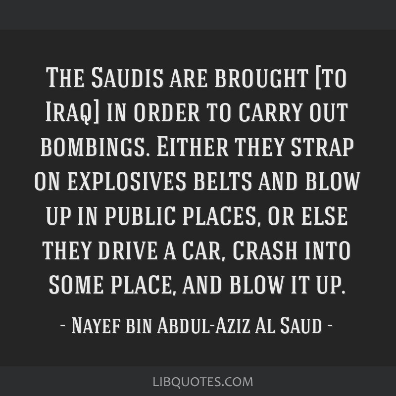 The Saudis are brought [to Iraq] in order to carry out bombings. Either they strap on explosives belts and blow up in public places, or else they...