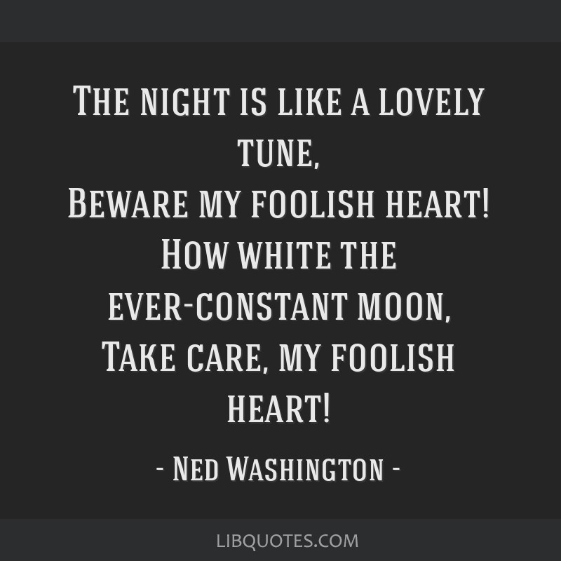 The night is like a lovely tune, Beware my foolish heart! How white the ever-constant moon, Take care, my foolish heart!