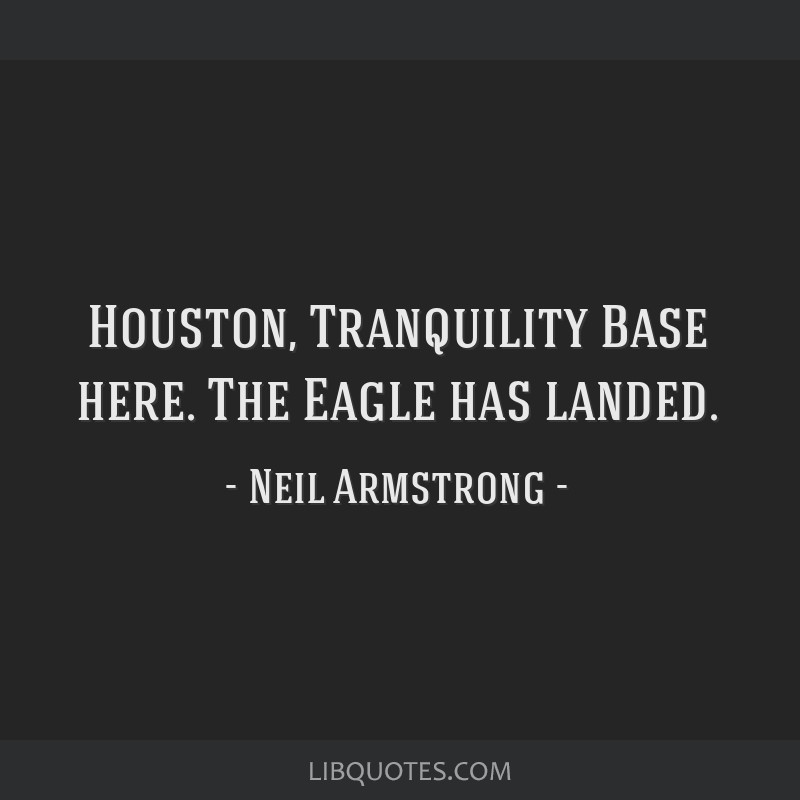 Houston, Tranquility Base here. The Eagle has landed.