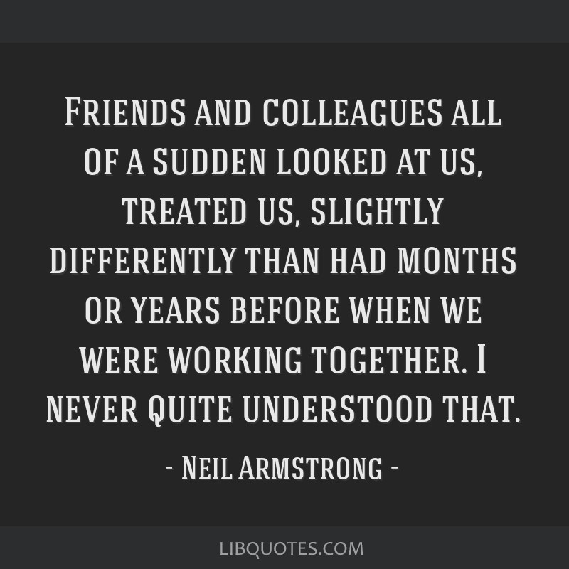 Friends and colleagues all of a sudden looked at us, treated us, slightly differently than had months or years before when we were working together....