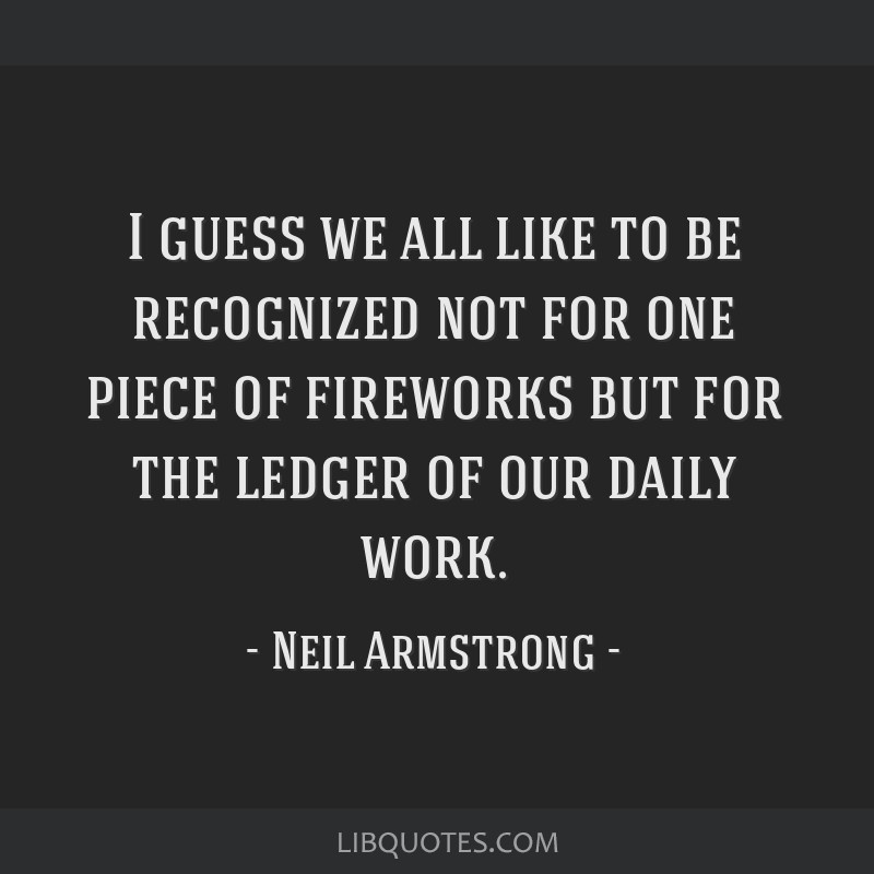 I guess we all like to be recognized not for one piece of fireworks but for the ledger of our daily work.