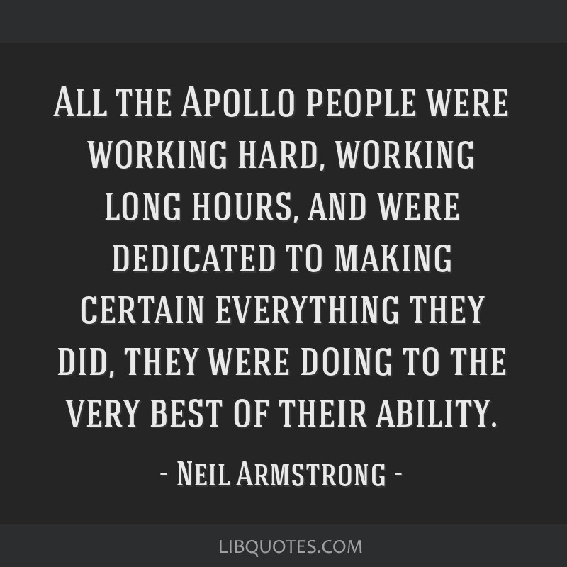 All the Apollo people were working hard, working long hours, and were dedicated to making certain everything they did, they were doing to the very...