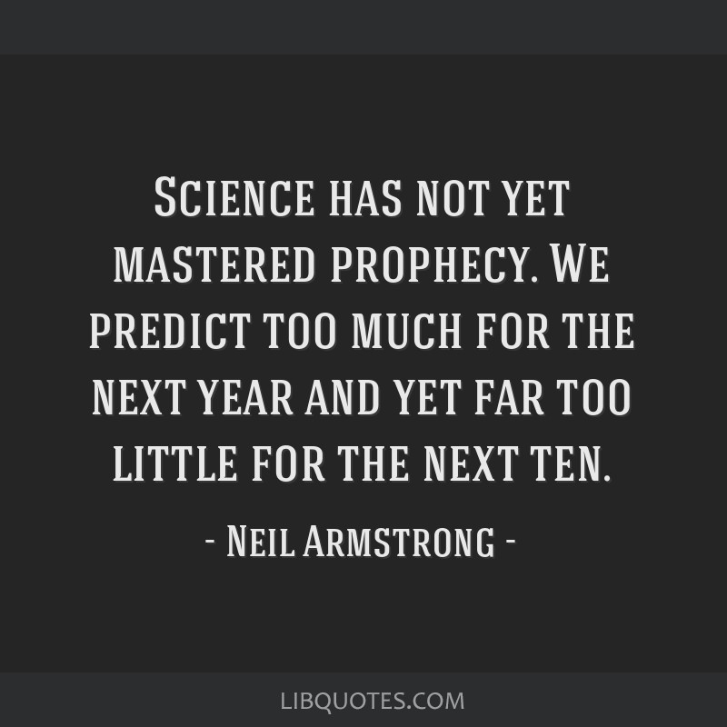 Science has not yet mastered prophecy. We predict too much for the next year and yet far too little for the next ten.