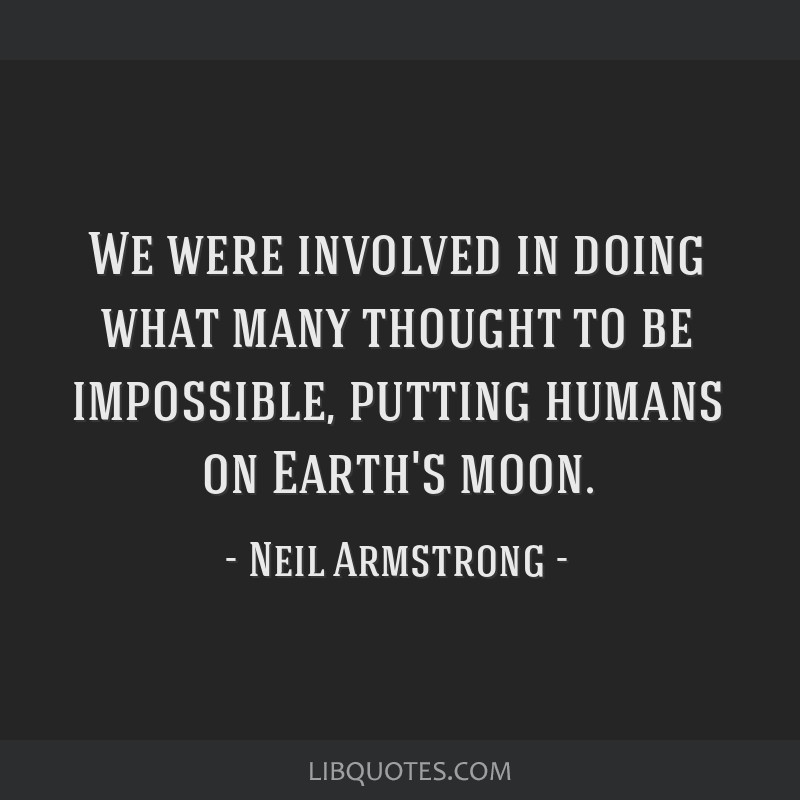 We were involved in doing what many thought to be impossible, putting humans on Earth's moon.