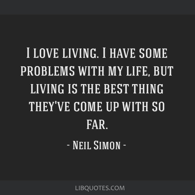 I love living. I have some problems with my life, but living is the best thing they've come up with so far.