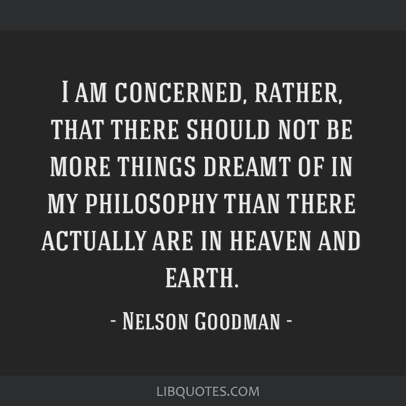 I am concerned, rather, that there should not be more things dreamt of in my philosophy than there actually are in heaven and earth.