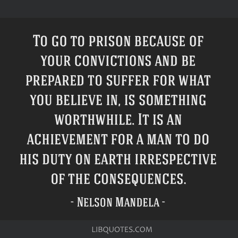 To go to prison because of your convictions and be prepared to suffer for what you believe in, is something worthwhile. It is an achievement for a...