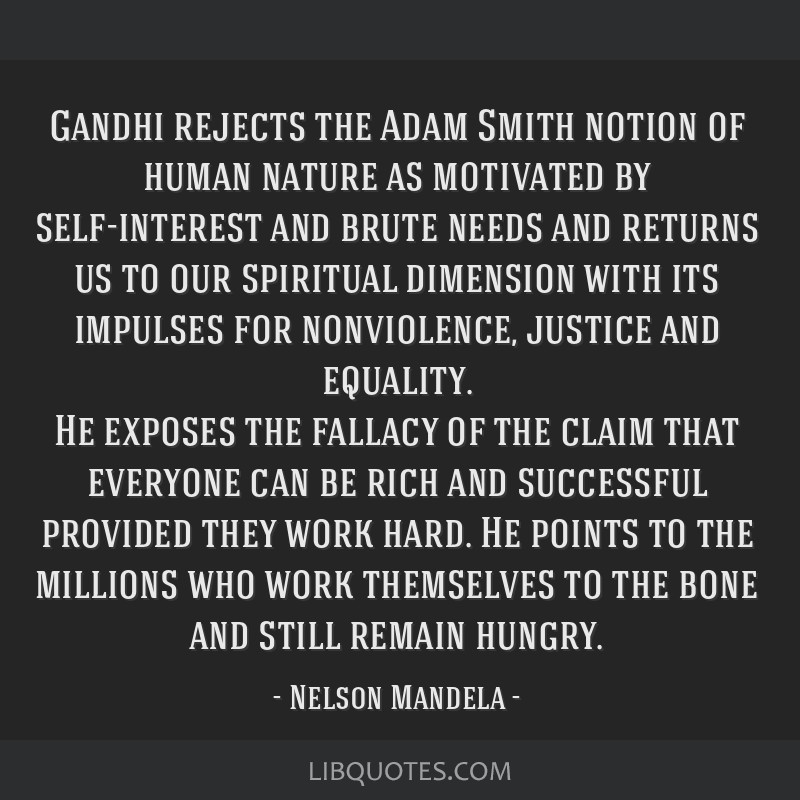 Gandhi rejects the Adam Smith notion of human nature as motivated by self-interest and brute needs and returns us to our spiritual dimension with its ...