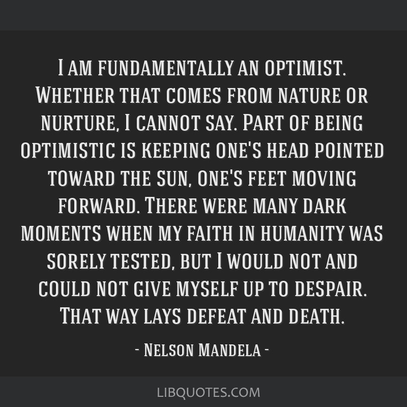 I am fundamentally an optimist. Whether that comes from nature or nurture, I cannot say. Part of being optimistic is keeping one's head pointed...