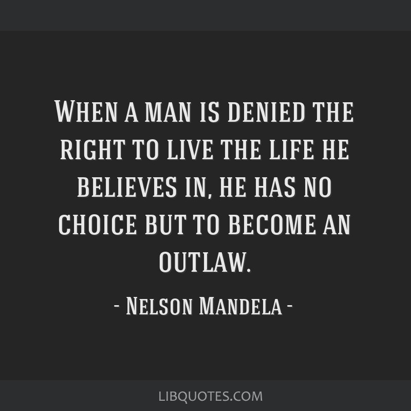 When a man is denied the right to live the life he believes in, he has no choice but to become an outlaw.