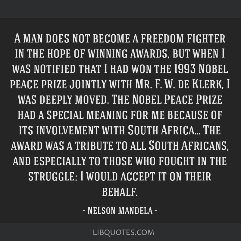 A man does not become a freedom fighter in the hope of winning awards, but when I was notified that I had won the 1993 Nobel peace prize jointly with ...