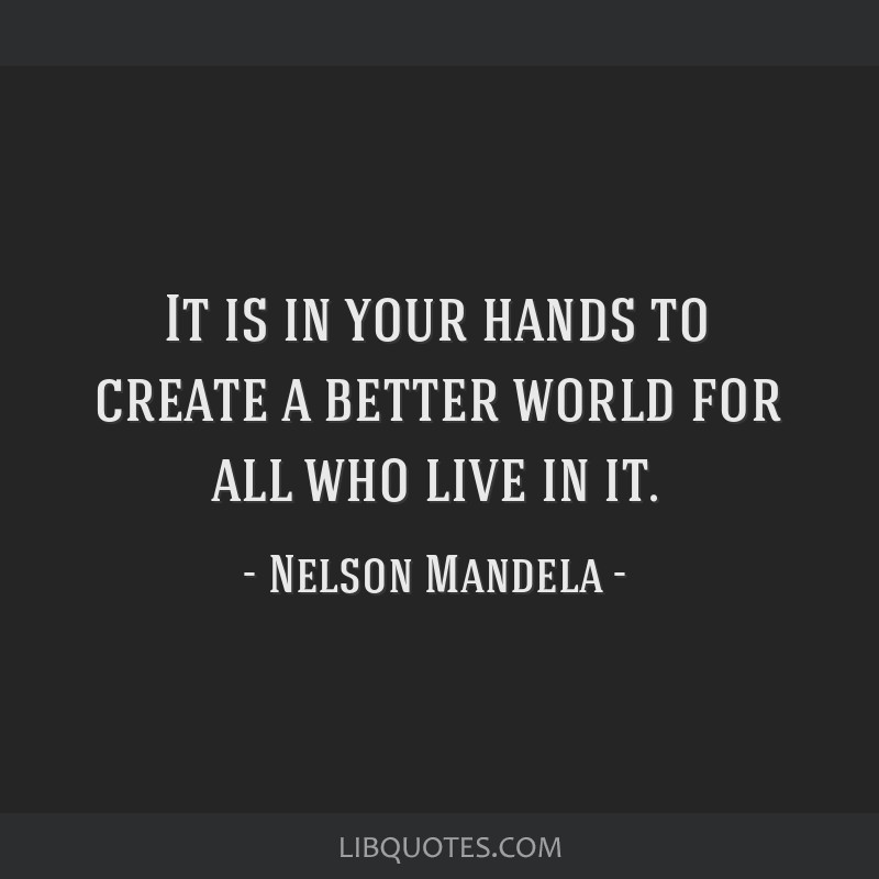 It is in your hands to create a better world for all who live in it.