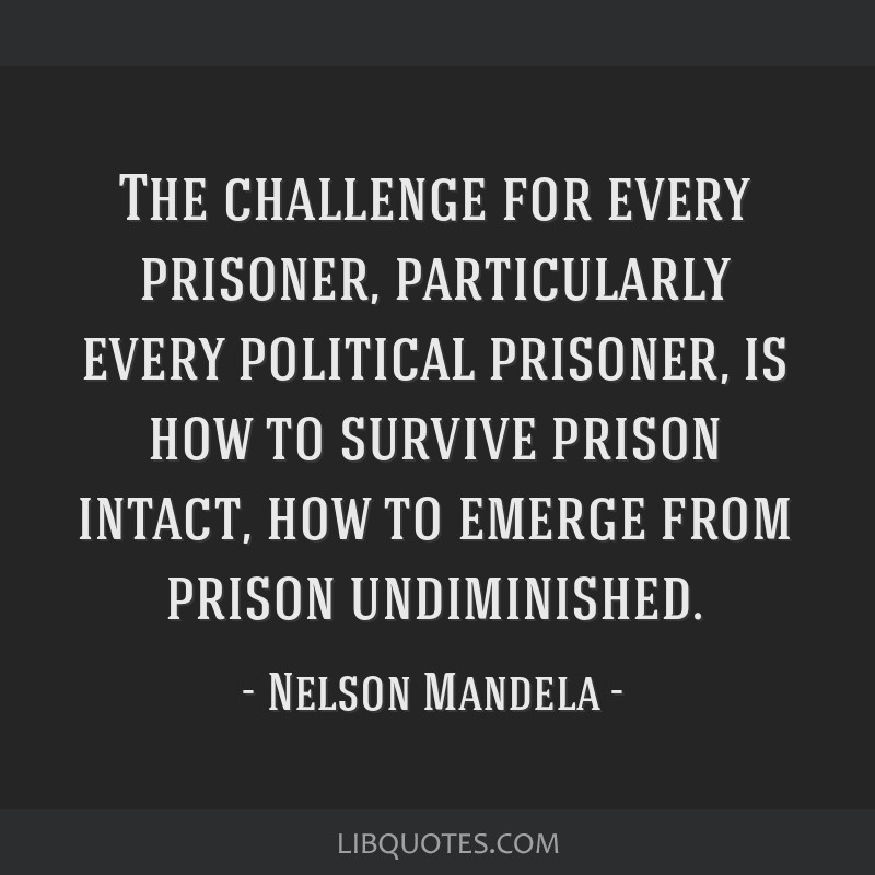 The challenge for every prisoner, particularly every political prisoner, is how to survive prison intact, how to emerge from prison undiminished.