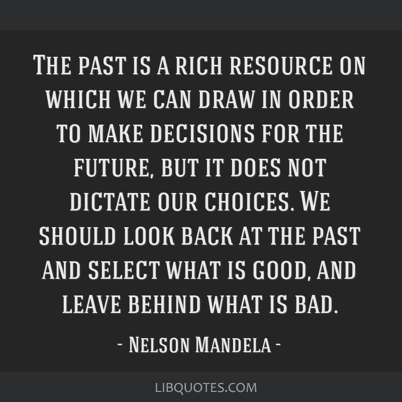 The past is a rich resource on which we can draw in order to make decisions for the future, but it does not dictate our choices. We should look back...