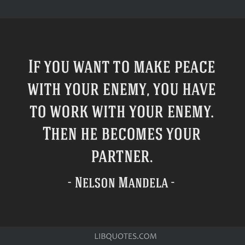 If you want to make peace with your enemy, you have to work with your enemy. Then he becomes your partner.