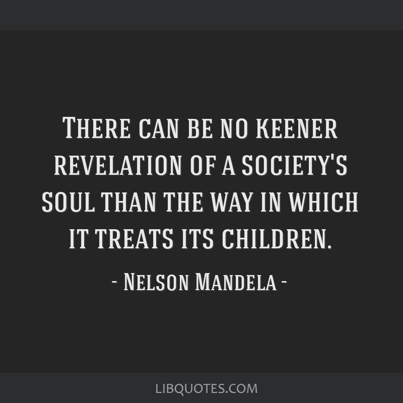 There can be no keener revelation of a society's soul than the way in which it treats its children.