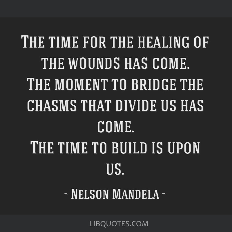 The time for the healing of the wounds has come. The moment to bridge the chasms that divide us has come. The time to build is upon us.