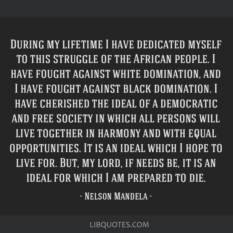 During my lifetime I have dedicated myself to this struggle of the African people. I have fought against white domination, and I have fought against...
