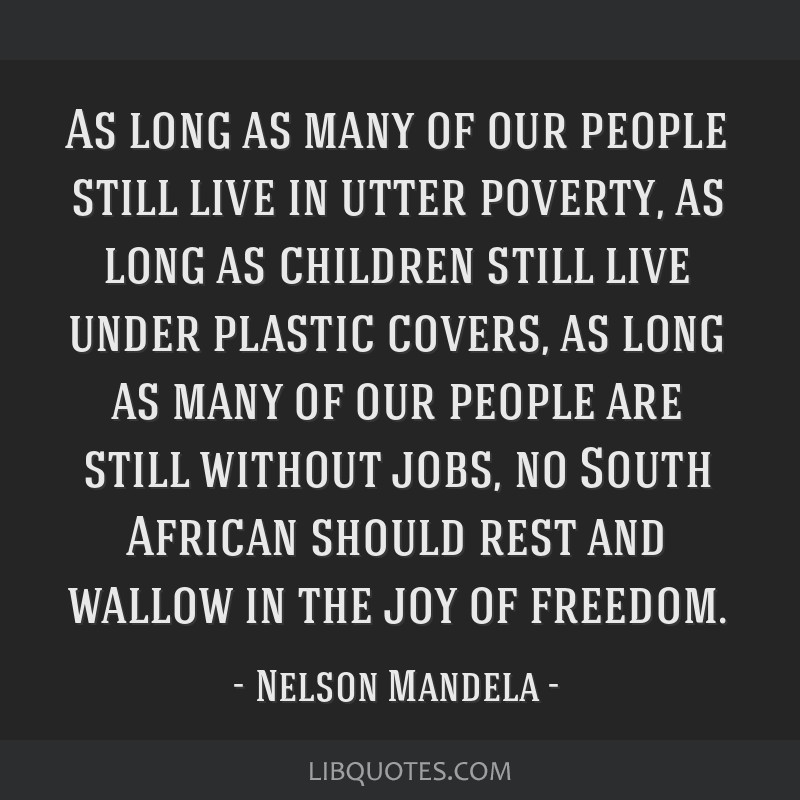 As long as many of our people still live in utter poverty, as long as children still live under plastic covers, as long as many of our people are...