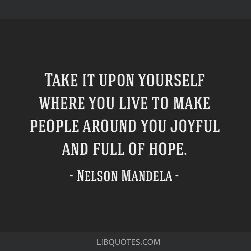 Take it upon yourself where you live to make people around you joyful and full of hope.