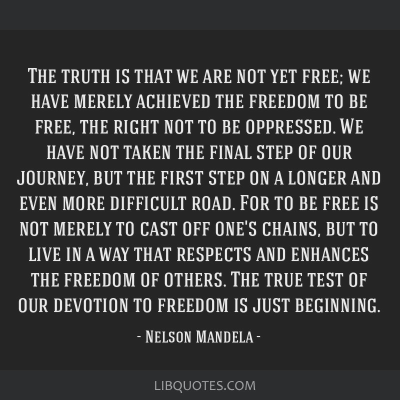 The truth is that we are not yet free; we have merely achieved the freedom to be free, the right not to be oppressed. We have not taken the final...