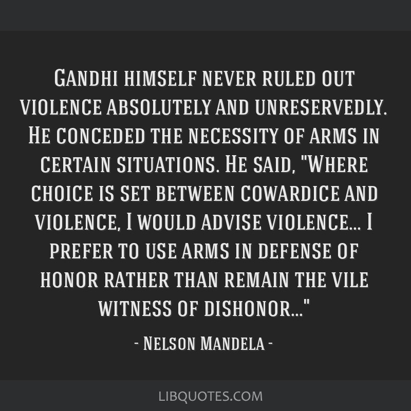Gandhi himself never ruled out violence absolutely and unreservedly. He conceded the necessity of arms in certain situations. He said, Where choice...
