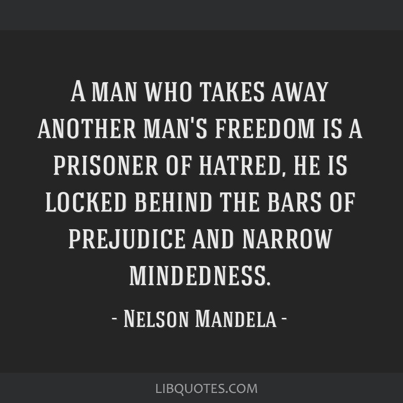 A man who takes away another man's freedom is a prisoner of hatred, he is locked behind the bars of prejudice and narrow mindedness.