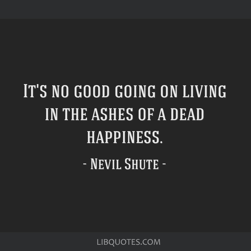 It's no good going on living in the ashes of a dead happiness.