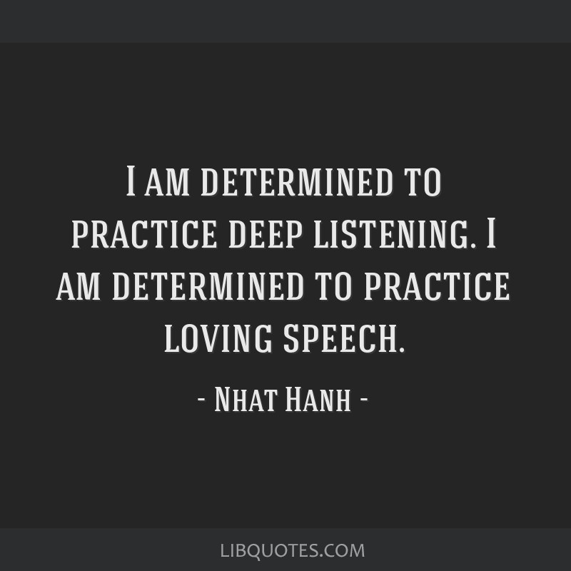 I am determined to practice deep listening. I am determined to practice loving speech.