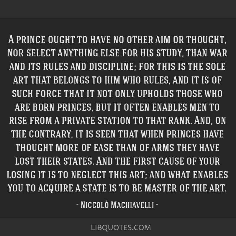 A prince ought to have no other aim or thought, nor select anything else for his study, than war and its rules and discipline; for this is the sole...