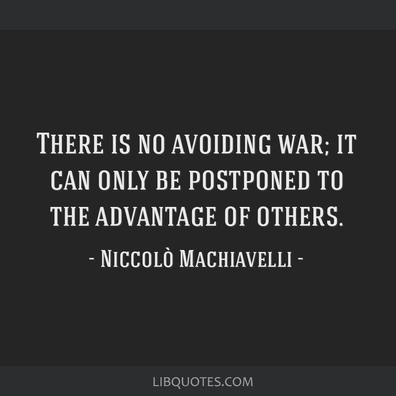 There is no avoiding war; it can only be postponed to the advantage of others.