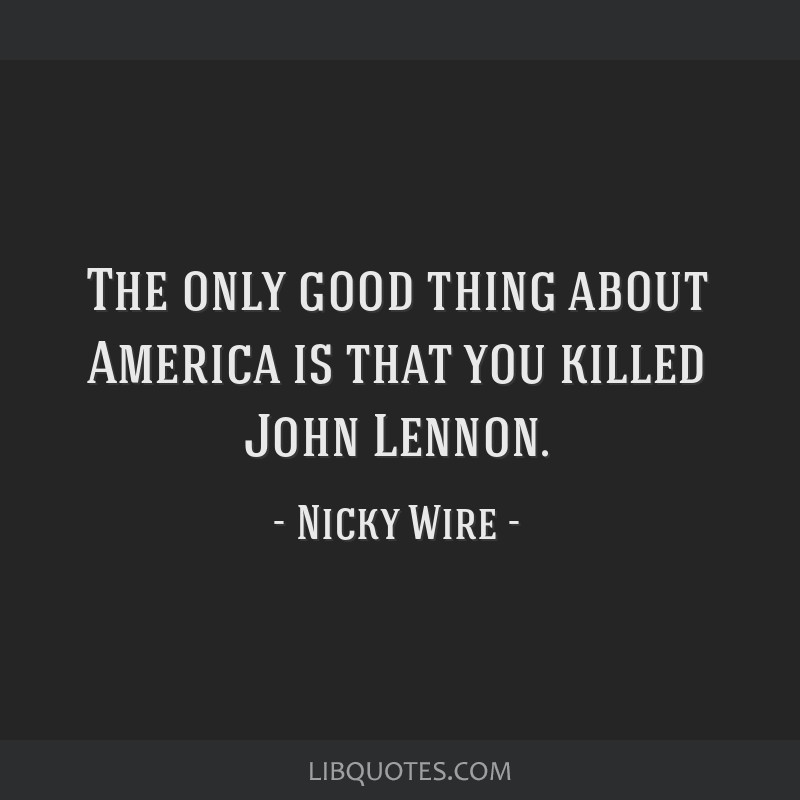 The only good thing about America is that you killed John Lennon.