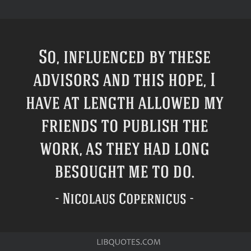 So, influenced by these advisors and this hope, I have at length allowed my friends to publish the work, as they had long besought me to do.