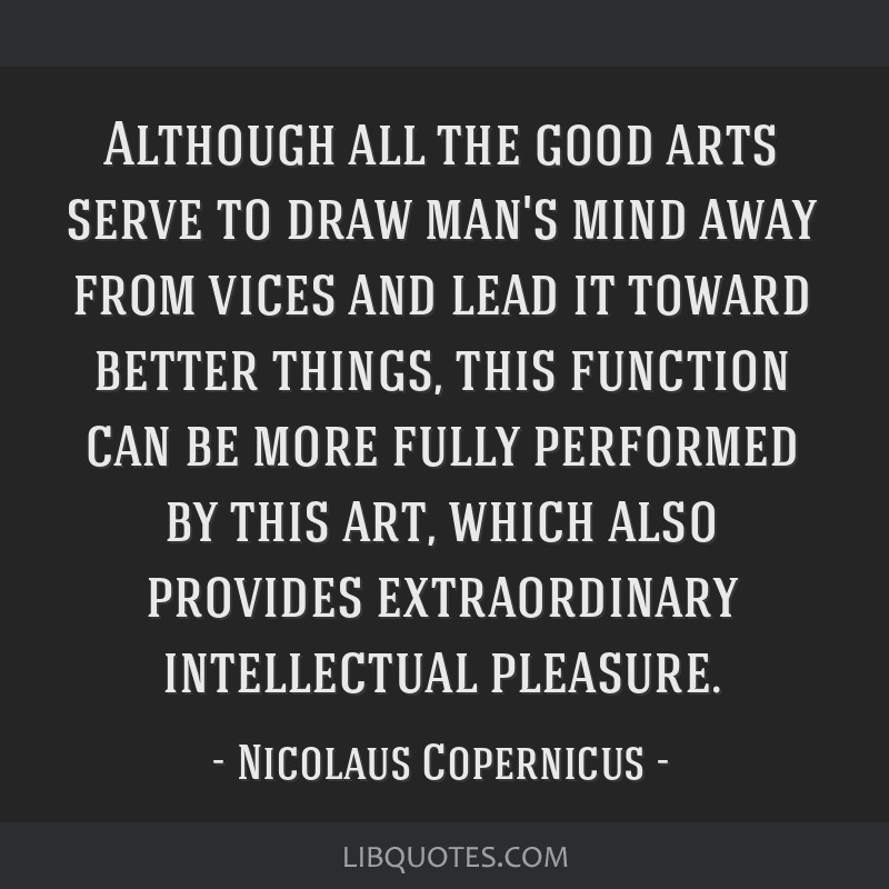 Although all the good arts serve to draw man's mind away from vices and lead it toward better things, this function can be more fully performed by...