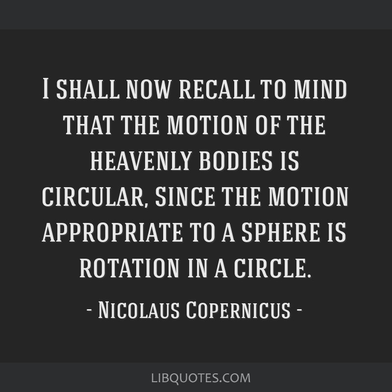 I shall now recall to mind that the motion of the heavenly bodies is circular, since the motion appropriate to a sphere is rotation in a circle.