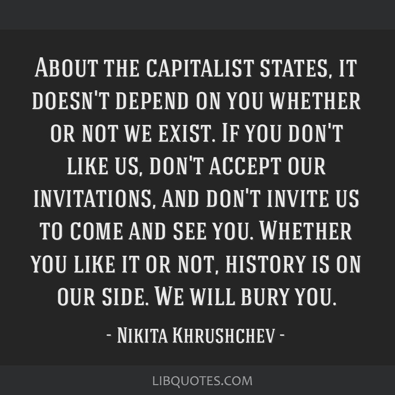 About the capitalist states, it doesn't depend on you whether or not we exist. If you don't like us, don't accept our invitations, and don't invite...
