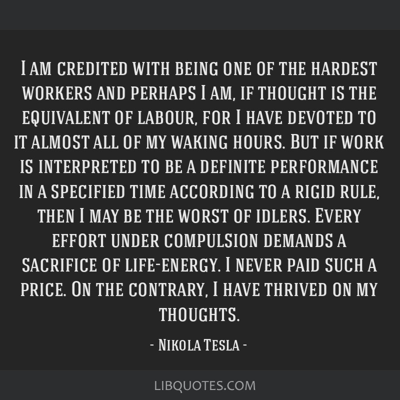 I am credited with being one of the hardest workers and perhaps I am, if thought is the equivalent of labour, for I have devoted to it almost all of...