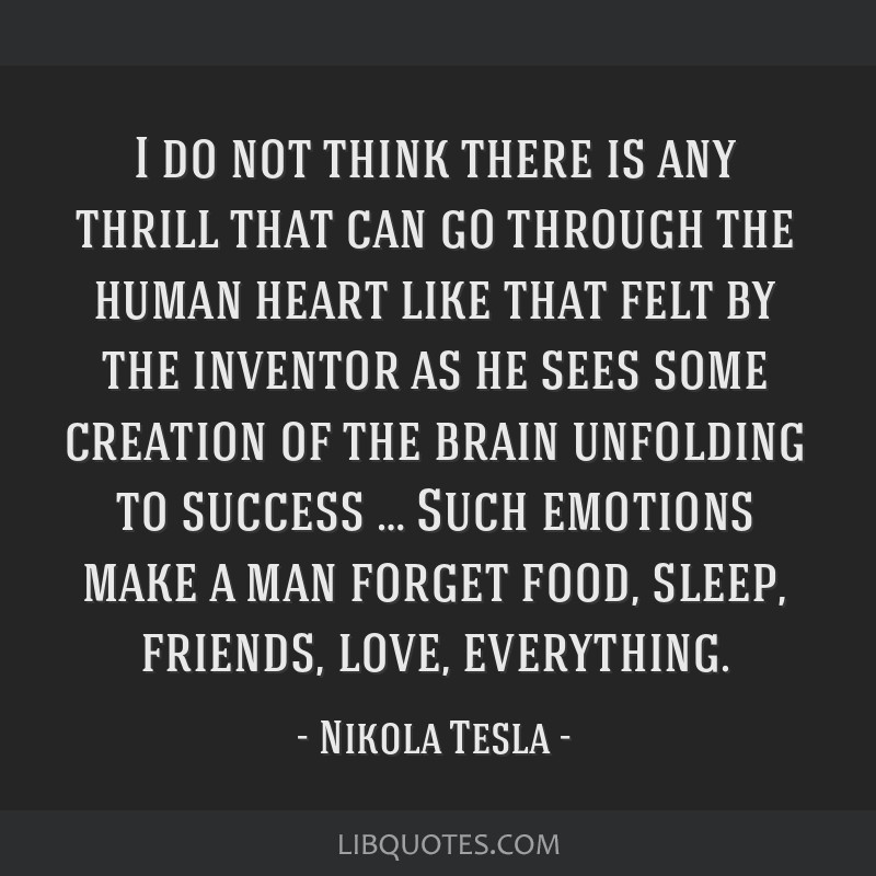 I do not think there is any thrill that can go through the human heart like that felt by the inventor as he sees some creation of the brain unfolding ...