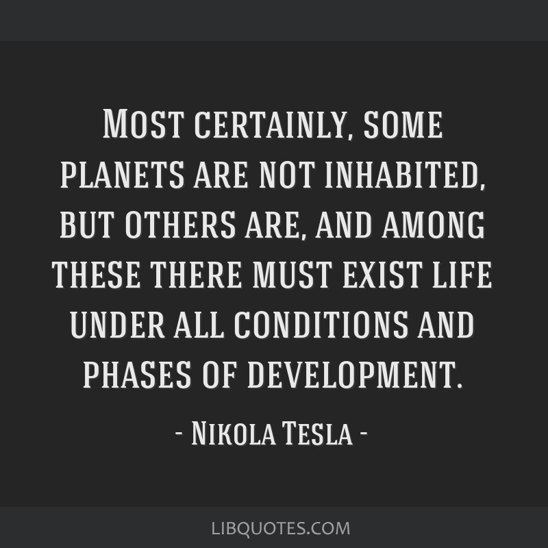 Most certainly, some planets are not inhabited, but others are, and among these there must exist life under all conditions and phases of development.