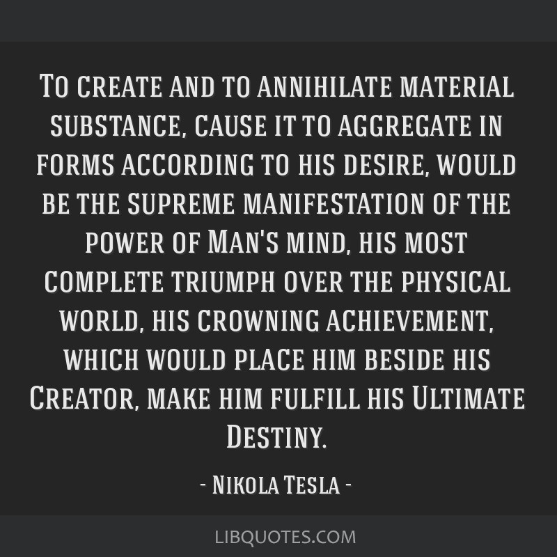 To create and to annihilate material substance, cause it to aggregate in forms according to his desire, would be the supreme manifestation of the...