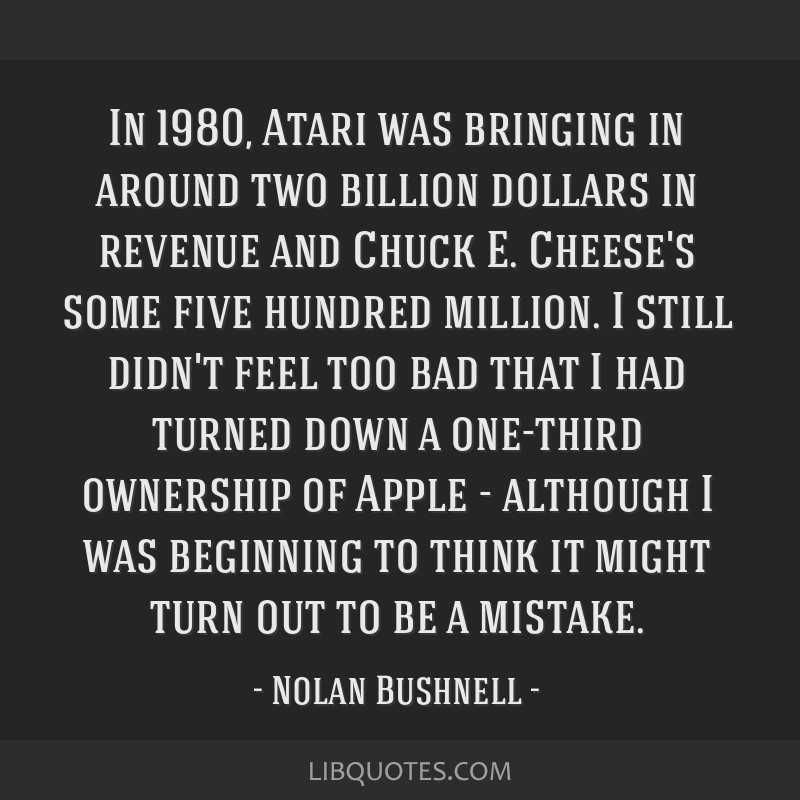 In 1980, Atari was bringing in around two billion dollars in revenue and Chuck E. Cheese's some five hundred million. I still didn't feel too bad...