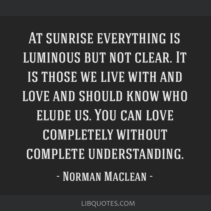 At sunrise everything is luminous but not clear. It is those we live with and love and should know who elude us. You can love completely without...