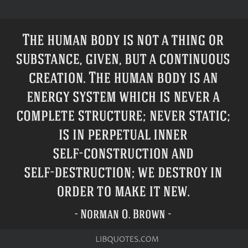 The human body is not a thing or substance, given, but a continuous creation. The human body is an energy system which is never a complete structure; ...