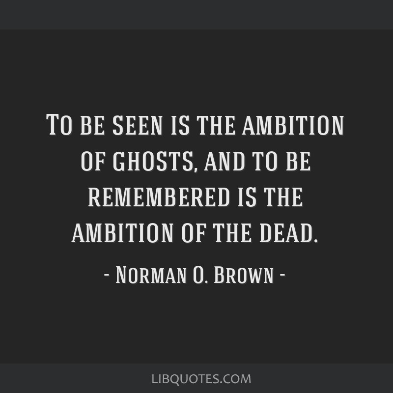 To be seen is the ambition of ghosts, and to be remembered is the ambition of the dead.