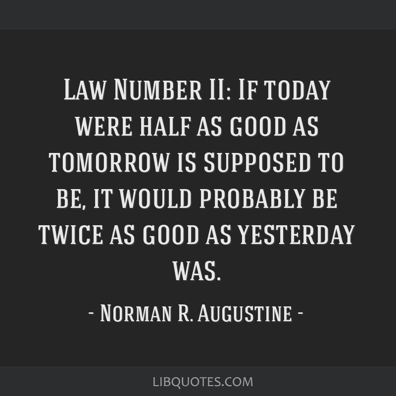 Law Number II: If today were half as good as tomorrow is supposed to be, it would probably be twice as good as yesterday was.