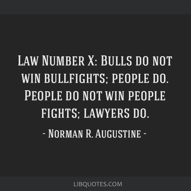 Law Number X: Bulls do not win bullfights; people do. People do not win people fights; lawyers do.