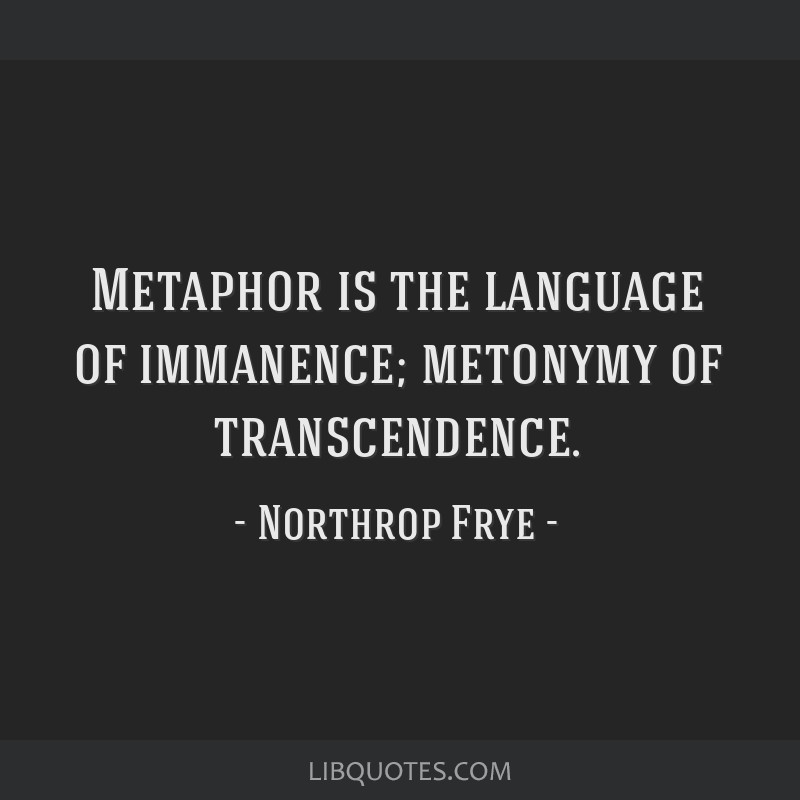 Metaphor is the language of immanence; metonymy of transcendence.