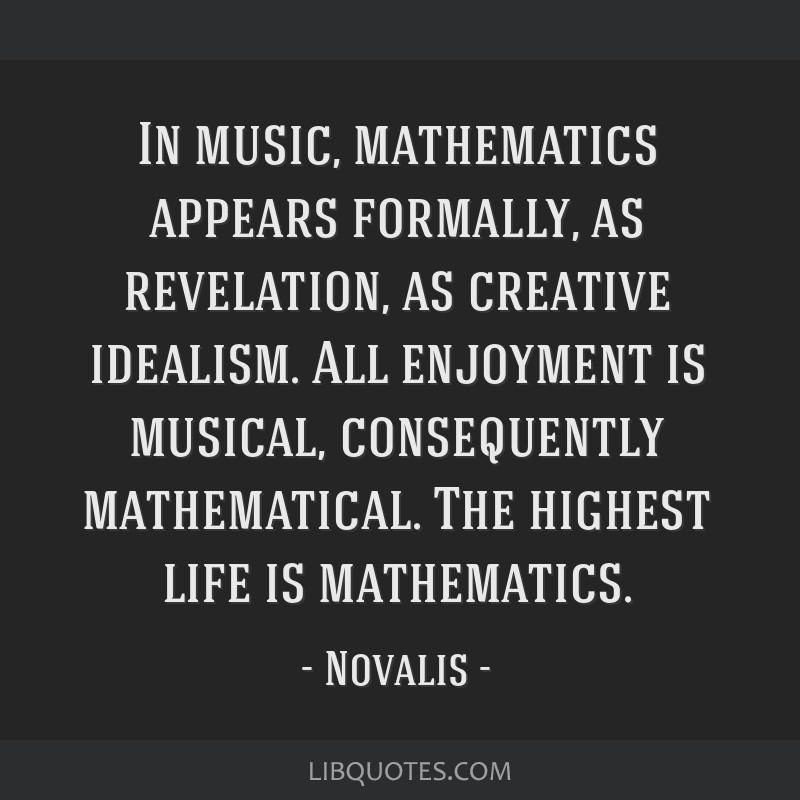 In music, mathematics appears formally, as revelation, as creative idealism. All enjoyment is musical, consequently mathematical. The highest life is ...